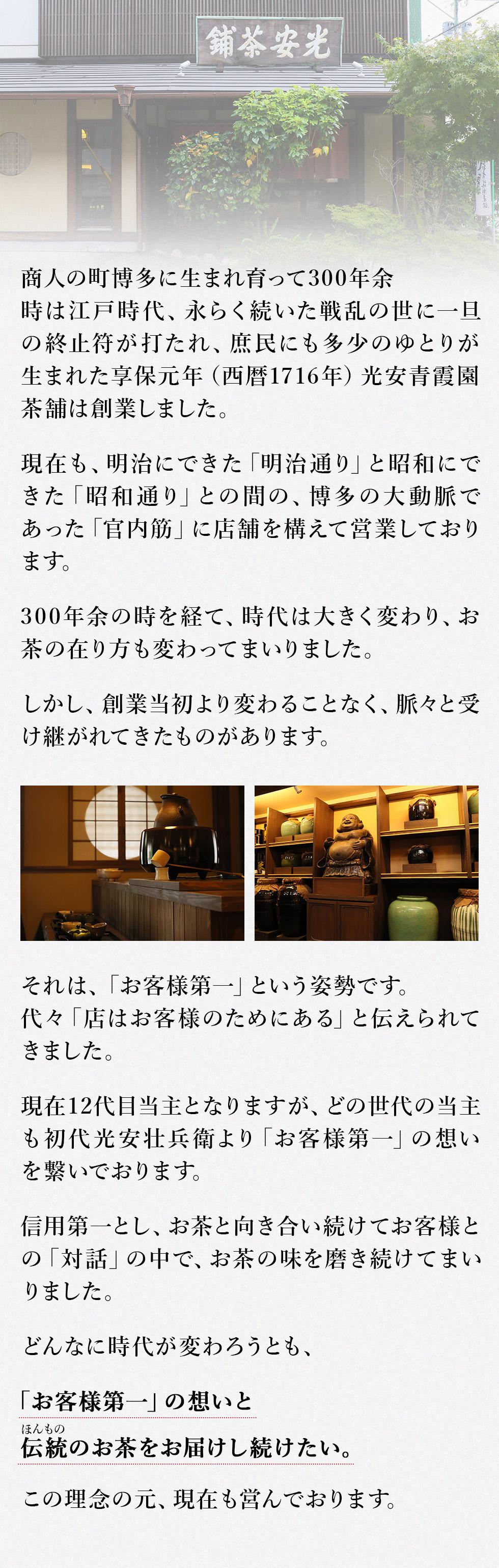 商人の町博多に生まれ育って300年余 時は江戸時代、永らく続いた戦乱の世に一旦の終止符が打たれ、庶民にも多少のゆとりが生まれた 享保元年(西暦1716年)光安青霞園茶舗は創業しました。 現在も、明治にできた「明治通り」と昭和にできた「昭和通り」との間の、博多の大動脈であった「官内筋」に店舗を構えて営業しております。 300年余の時を経て、時代は大きく変わりお茶の在り方も変わってまいりました。 しかし、創業当初より変わることなく、脈々と受け継がれてきたものがあります。 それは、 「お客様第一」という姿勢です。代々「店はお客様のためにある」と伝えられてきました。 現在12代目当主となりますが、どの世代の当主も初代光安壮兵衛より「お客様第一」の想いを繋いでおります。 信用第一とし、お茶と向き合い続けてお客様との「対話」の中で、お茶の味を磨き続けてまいりました。 どんなに時代が変わろうとも、 この「お客様第一」の想いと伝統(ほんもの)のお茶をお届けし続けたい。 この理念の元、現在も営んでおります。