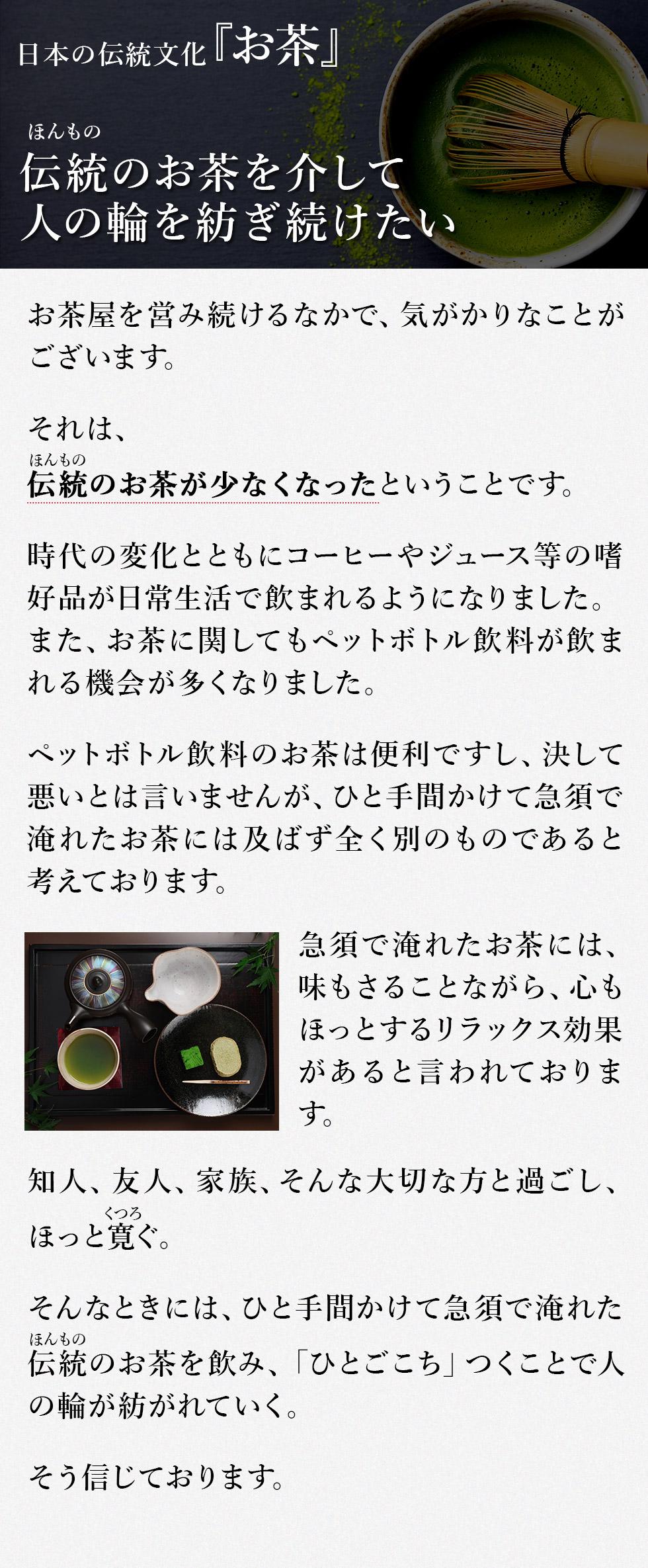 日本の伝統文化~お茶~ 伝統(ほんもの)のお茶を介して人の輪を紡ぎ続けたい お茶屋を営み続けるなかで、気がかりなことがございます。 それは、 伝統(ほんもの)のお茶が少なくなったということです。 時代の変化とともにコーヒーやジュース等の嗜好品(しこうひん)が日常生活で飲まれるようになりました。また、お茶に関してもペットボトル飲料が飲まれる機会が多くなりました。 ペットボトル飲料のお茶は便利ですし、決して悪いとは言いませんが、ひと手間かけて急須で淹れたお茶には及ばず全く別のものであると考えております。 急須で淹れたお茶には、味もさることながら、心もほっとするリラックス効果があると言われております。 知人、友人、家族、そんな大切な方と過ごし、ほっと寛(くつろ)ぐ。 そんなときには、ひと手間かけて急須で淹れた伝統(ほんもの)のお茶を飲み、「ひとごこち」つくことで人の輪が紡がれていく。 そう信じております。